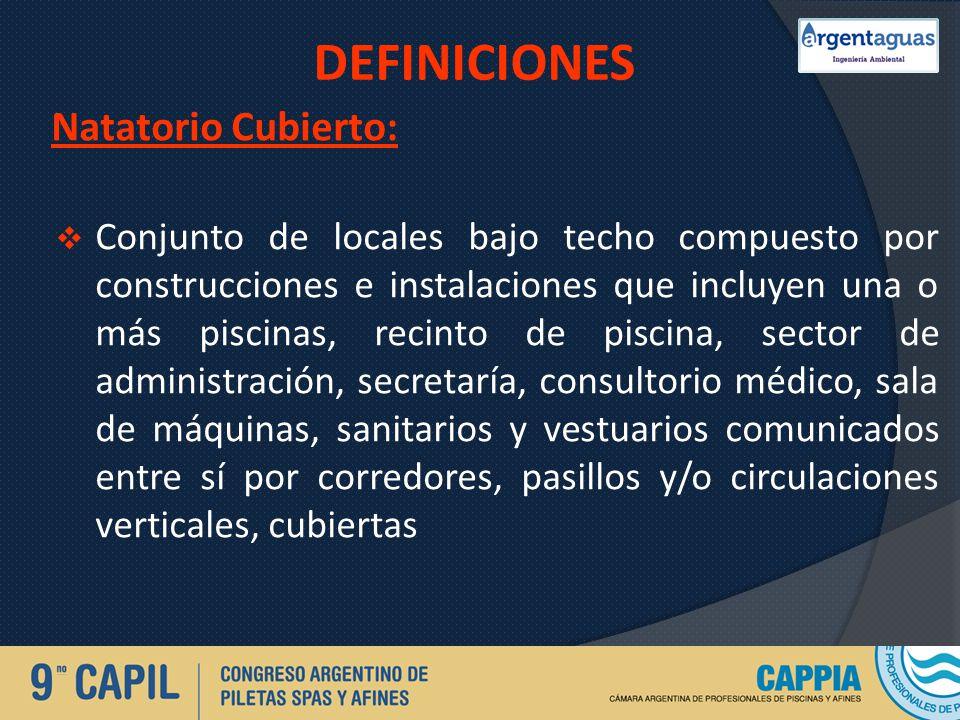 DEFINICIONES Natatorio Cubierto: Conjunto de locales bajo techo compuesto por construcciones e instalaciones que incluyen una o más piscinas, recinto
