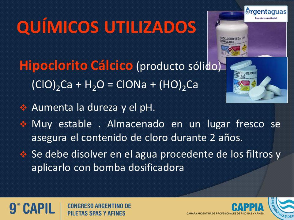 QUÍMICOS UTILIZADOS Hipoclorito Cálcico (producto sólido) (ClO) 2 Ca + H 2 O = ClONa + (HO) 2 Ca Aumenta la dureza y el pH. Muy estable. Almacenado en