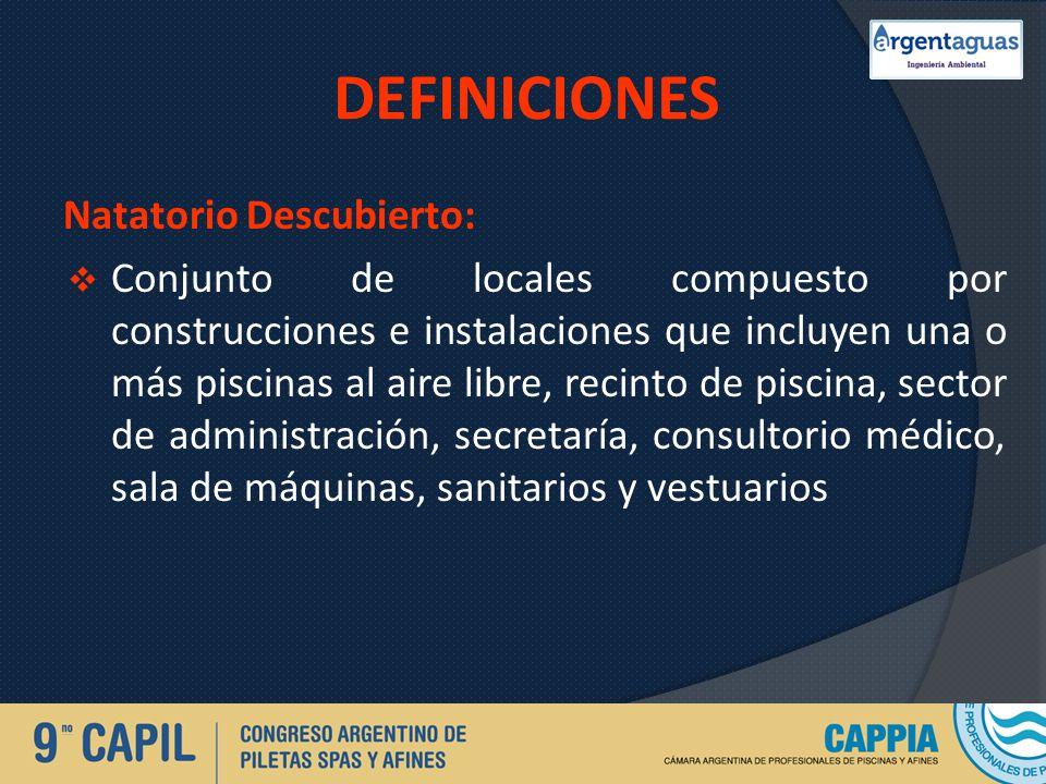DEFINICIONES Natatorio Descubierto: Conjunto de locales compuesto por construcciones e instalaciones que incluyen una o más piscinas al aire libre, re