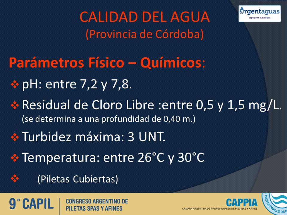 CALIDAD DEL AGUA (Provincia de Córdoba) Parámetros Físico – Químicos: pH: entre 7,2 y 7,8. Residual de Cloro Libre :entre 0,5 y 1,5 mg/L. (se determin