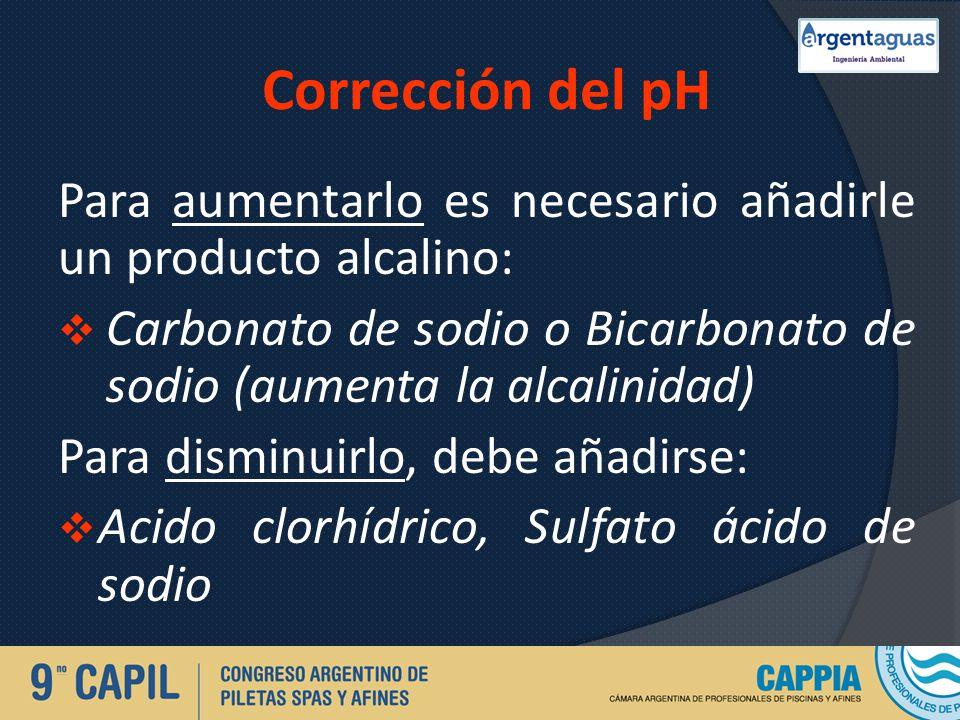 Corrección del pH Para aumentarlo es necesario añadirle un producto alcalino: Carbonato de sodio o Bicarbonato de sodio (aumenta la alcalinidad) Para
