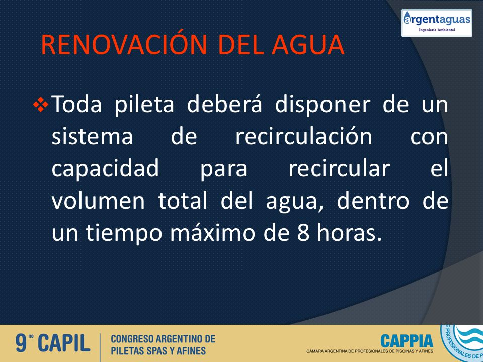 RENOVACIÓN DEL AGUA Toda pileta deberá disponer de un sistema de recirculación con capacidad para recircular el volumen total del agua, dentro de un t