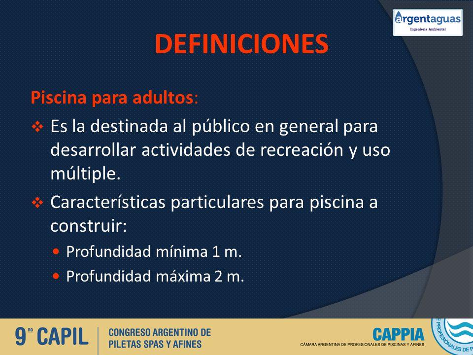 DEFINICIONES Piscina para adultos: Es la destinada al público en general para desarrollar actividades de recreación y uso múltiple. Características pa