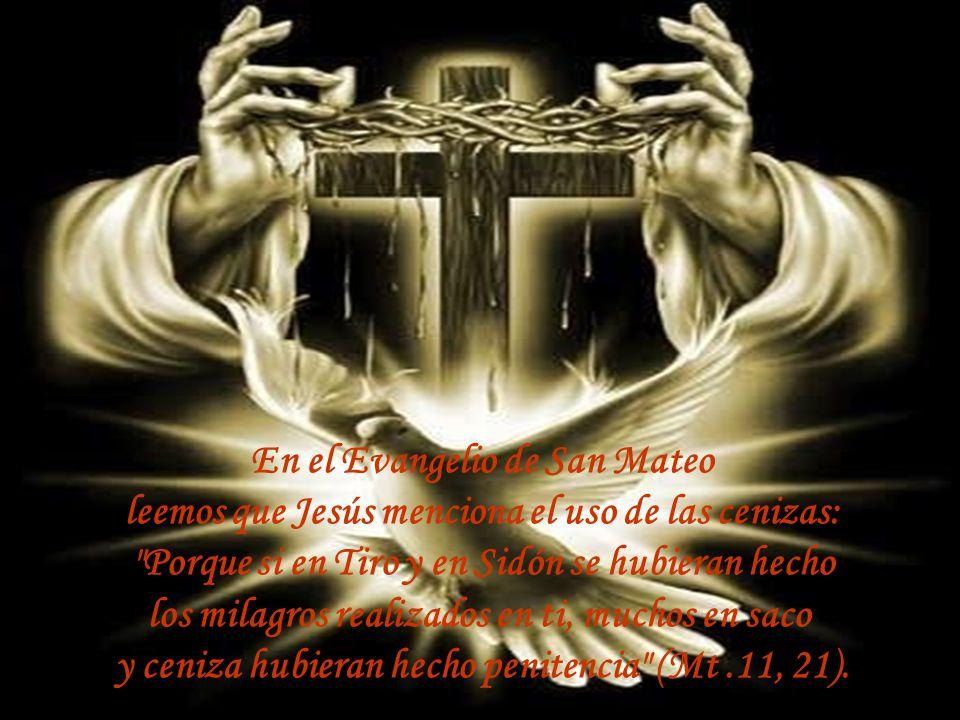 En tiempos del Antiguo Testamento las cenizas simbolizaban Luto, mortandad y penitencia. En el Libro de Ester, Mardoqueo se viste de tela de saco y se