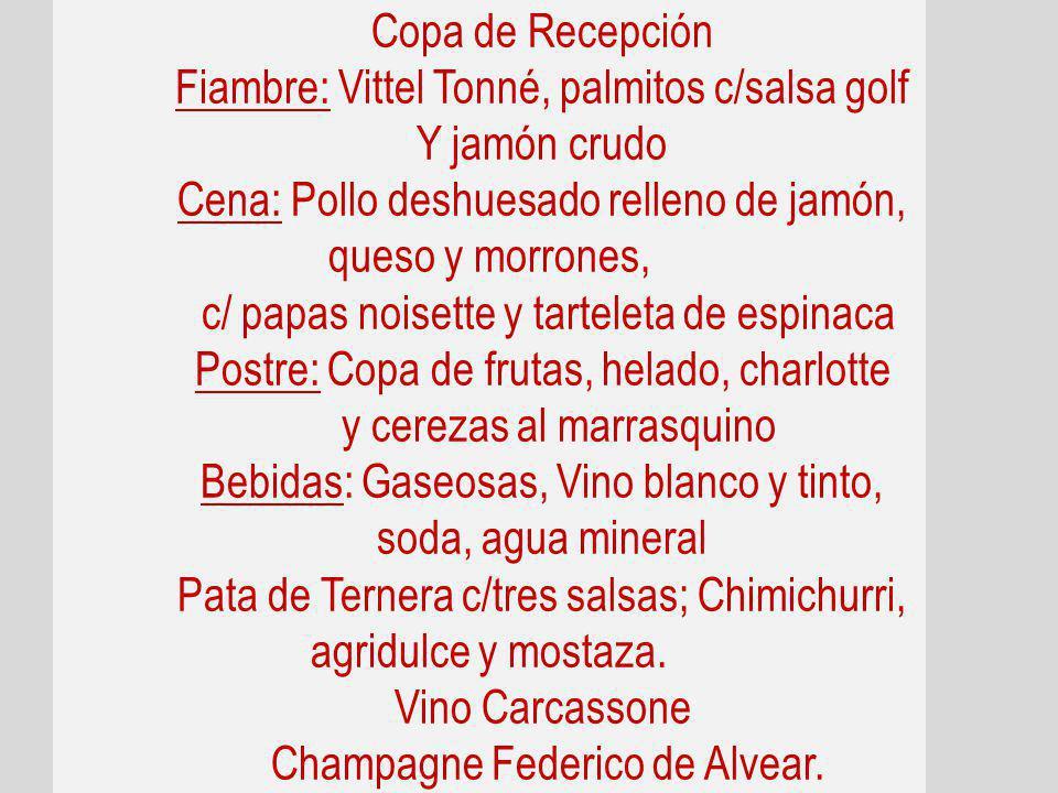 Copa de Recepción Fiambre: Vittel Tonné, palmitos c/salsa golf Y jamón crudo Cena: Pollo deshuesado relleno de jamón, queso y morrones, c/ papas noisette y tarteleta de espinaca Postre: Copa de frutas, helado, charlotte y cerezas al marrasquino Bebidas: Gaseosas, Vino blanco y tinto, soda, agua mineral Pata de Ternera c/tres salsas; Chimichurri, agridulce y mostaza.