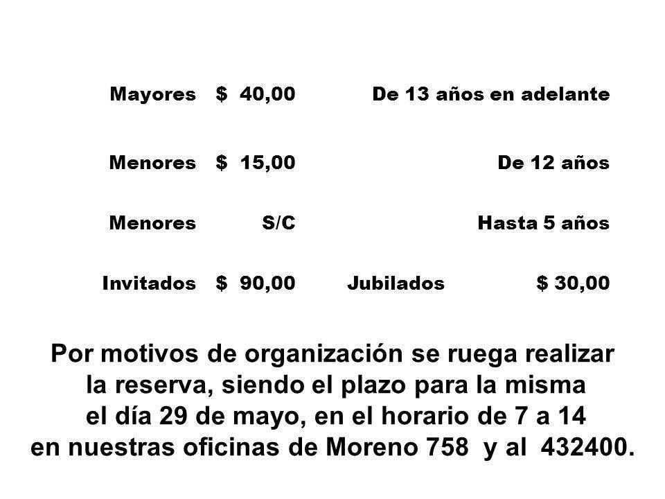 Mayores$ 40,00De 13 años en adelante Menores$ 15,00De 12 años MenoresS/CHasta 5 años Invitados$ 90,00Jubilados $ 30,00 Por motivos de organización se ruega realizar la reserva, siendo el plazo para la misma el día 29 de mayo, en el horario de 7 a 14 en nuestras oficinas de Moreno 758 y al 432400.