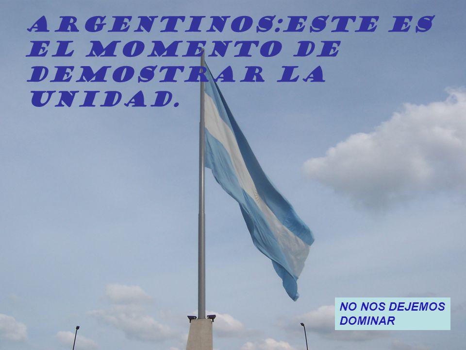 ARGENTINOS:Este es El momento de Demostrar la Unidad. NO NOS DEJEMOS DOMINAR