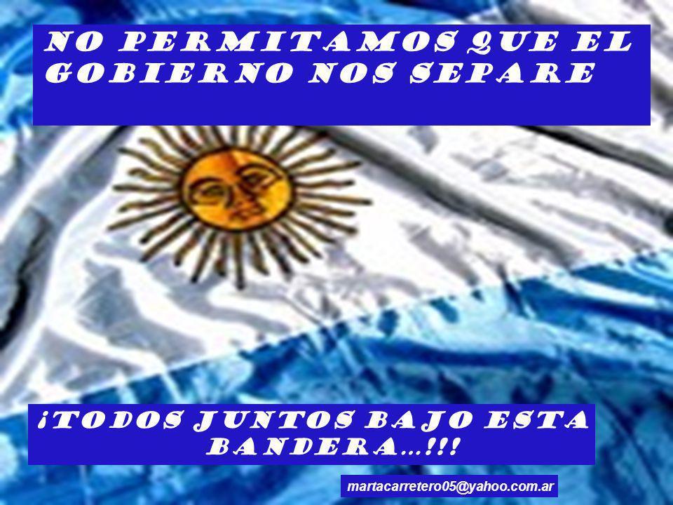 No permitamos que el Gobierno nos separe ¡Todos juntos bajo esta bandera…!!! martacarretero05@yahoo.com.ar