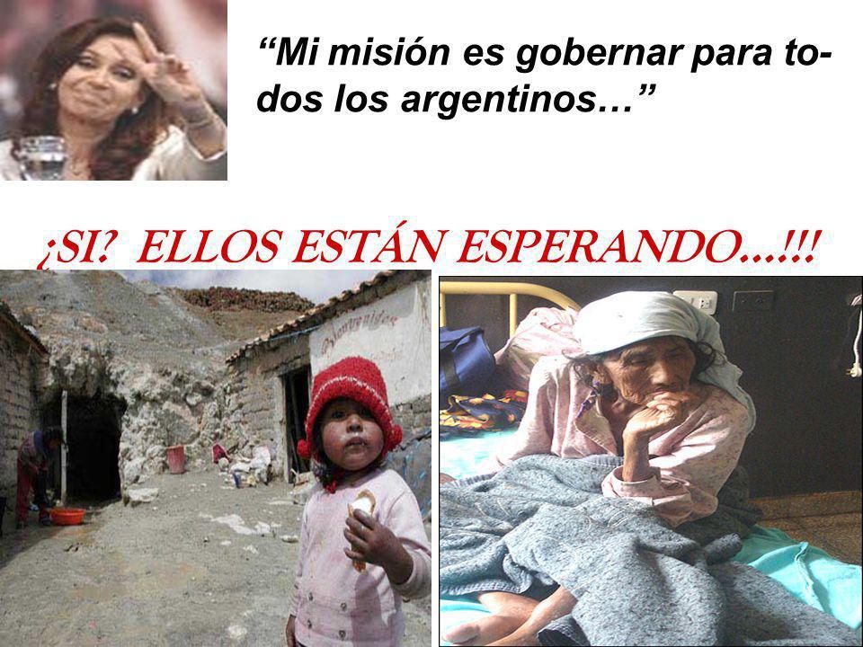 Mi misión es gobernar para to- dos los argentinos… ¿SI? ELLOS ESTÁN ESPERANDO…!!!