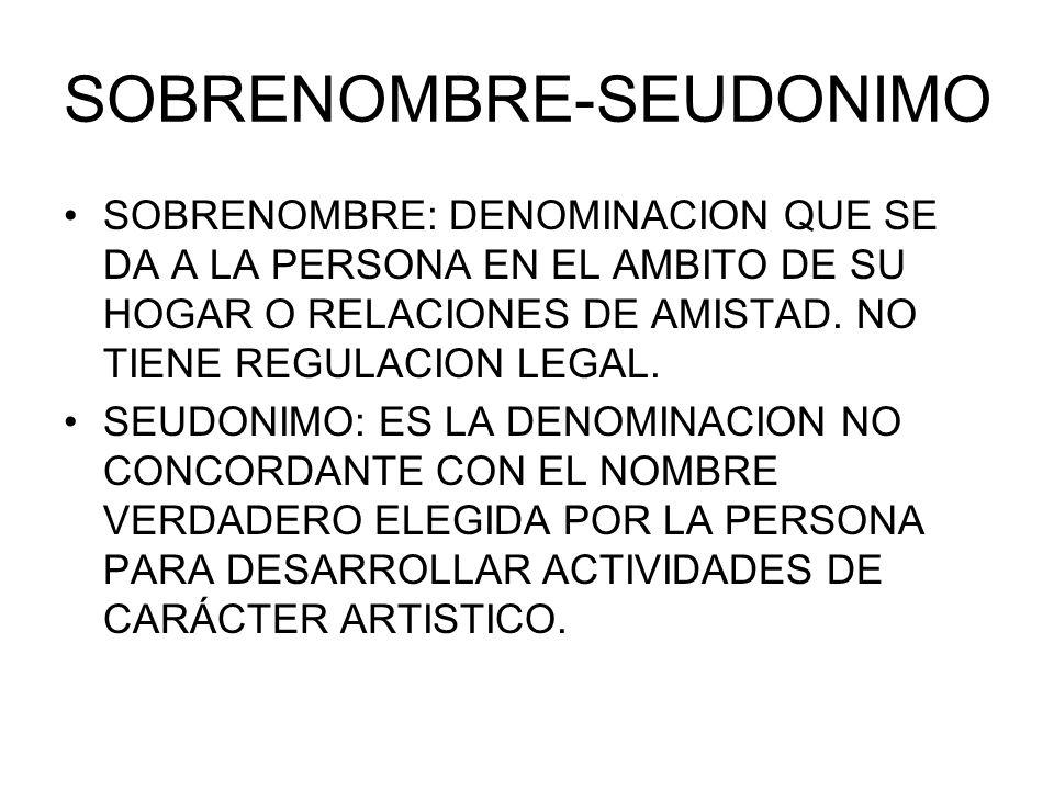 SOBRENOMBRE-SEUDONIMO SOBRENOMBRE: DENOMINACION QUE SE DA A LA PERSONA EN EL AMBITO DE SU HOGAR O RELACIONES DE AMISTAD. NO TIENE REGULACION LEGAL. SE