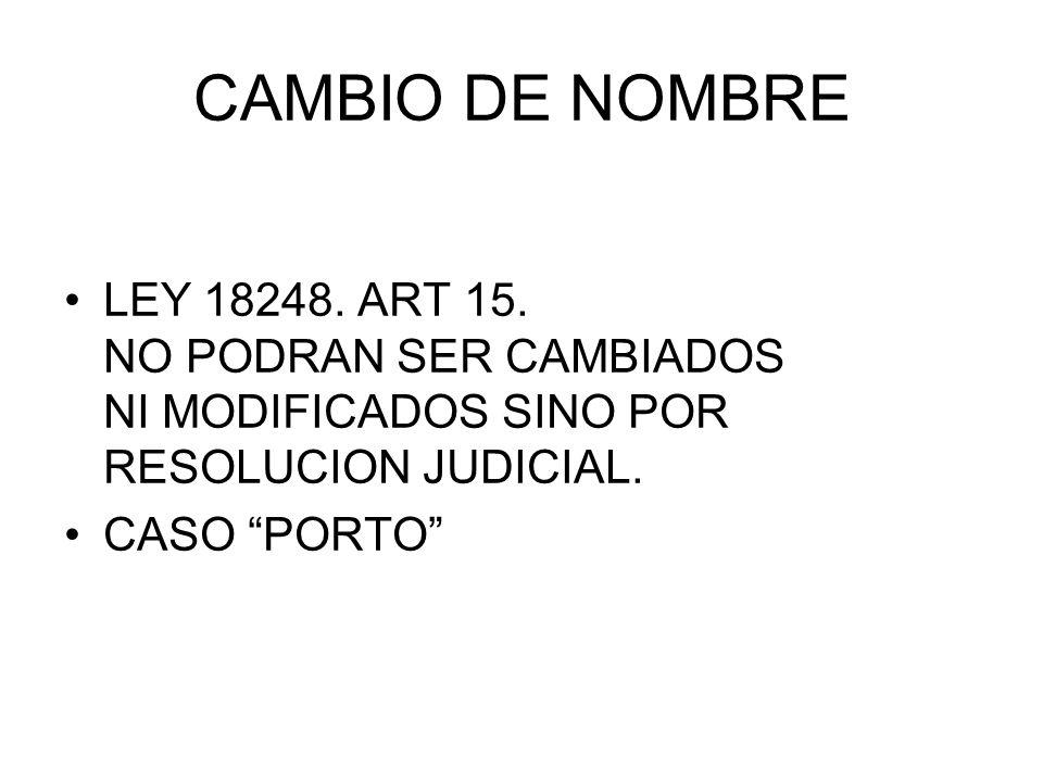 CAMBIO DE NOMBRE LEY 18248. ART 15. NO PODRAN SER CAMBIADOS NI MODIFICADOS SINO POR RESOLUCION JUDICIAL. CASO PORTO