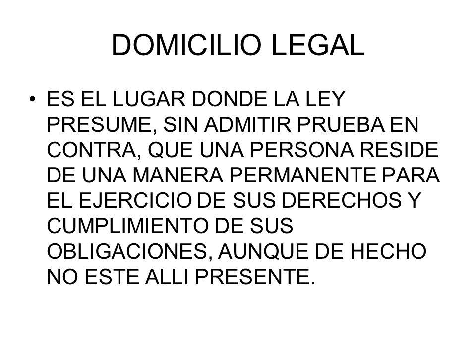 DOMICILIO LEGAL ES EL LUGAR DONDE LA LEY PRESUME, SIN ADMITIR PRUEBA EN CONTRA, QUE UNA PERSONA RESIDE DE UNA MANERA PERMANENTE PARA EL EJERCICIO DE S