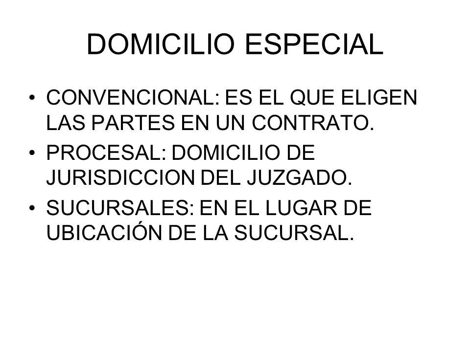 DOMICILIO ESPECIAL CONVENCIONAL: ES EL QUE ELIGEN LAS PARTES EN UN CONTRATO. PROCESAL: DOMICILIO DE JURISDICCION DEL JUZGADO. SUCURSALES: EN EL LUGAR