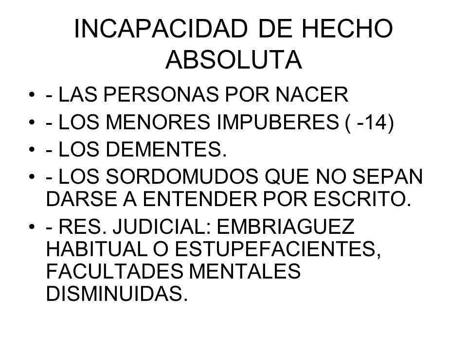 INCAPACIDAD DE HECHO ABSOLUTA - LAS PERSONAS POR NACER - LOS MENORES IMPUBERES ( -14) - LOS DEMENTES. - LOS SORDOMUDOS QUE NO SEPAN DARSE A ENTENDER P