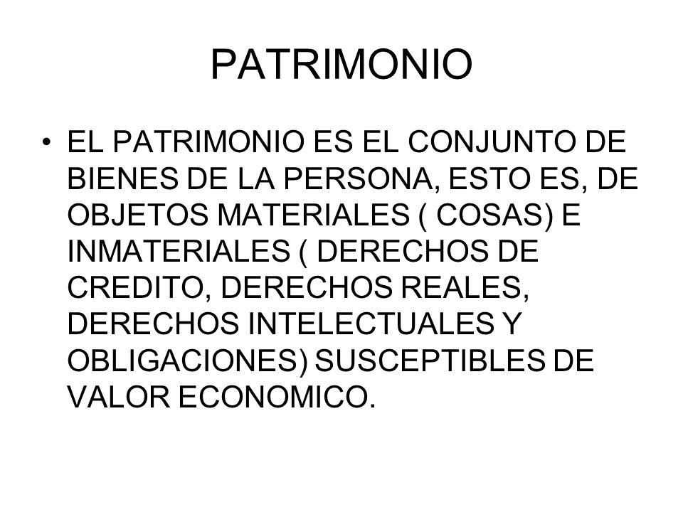 PATRIMONIO EL PATRIMONIO ES EL CONJUNTO DE BIENES DE LA PERSONA, ESTO ES, DE OBJETOS MATERIALES ( COSAS) E INMATERIALES ( DERECHOS DE CREDITO, DERECHO