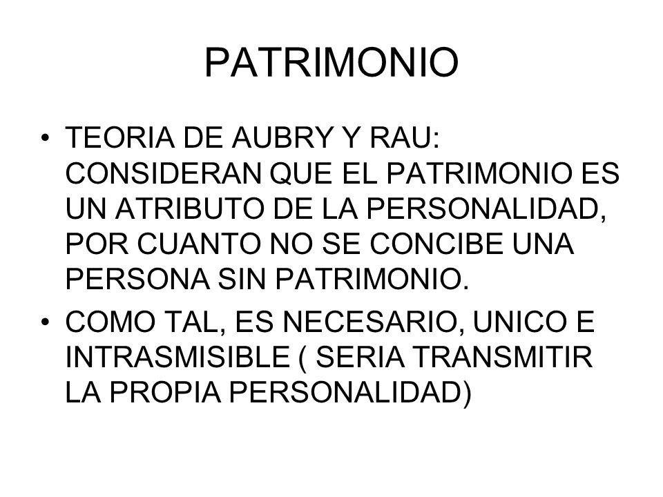 PATRIMONIO TEORIA DE AUBRY Y RAU: CONSIDERAN QUE EL PATRIMONIO ES UN ATRIBUTO DE LA PERSONALIDAD, POR CUANTO NO SE CONCIBE UNA PERSONA SIN PATRIMONIO.