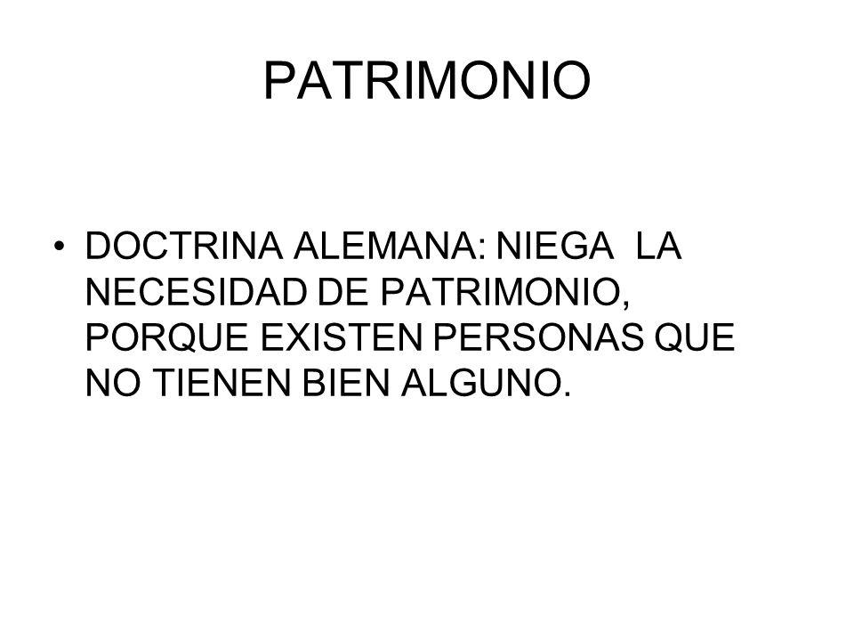 PATRIMONIO DOCTRINA ALEMANA: NIEGA LA NECESIDAD DE PATRIMONIO, PORQUE EXISTEN PERSONAS QUE NO TIENEN BIEN ALGUNO.