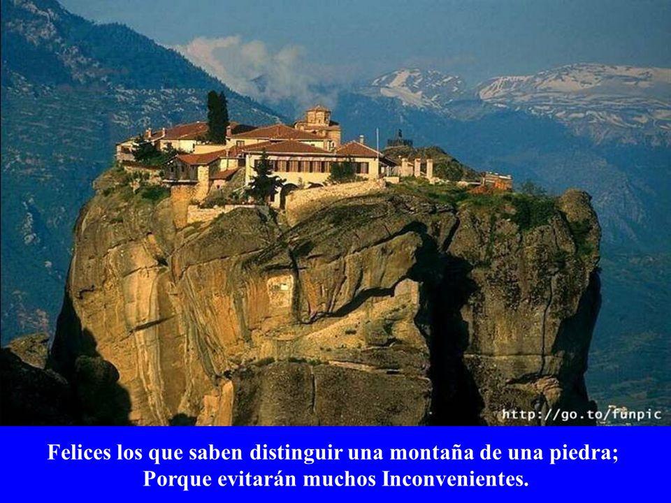 Felices los que saben distinguir una montaña de una piedra; Porque evitarán muchos Inconvenientes.