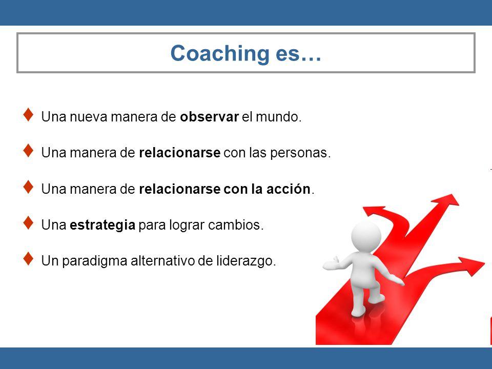 Coaching es… Una nueva manera de observar el mundo. Una manera de relacionarse con las personas. Una manera de relacionarse con la acción. Una estrate