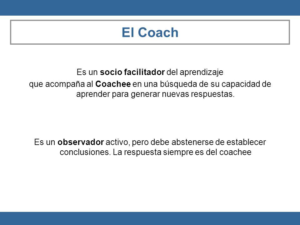 El Coach Es un socio facilitador del aprendizaje que acompaña al Coachee en una búsqueda de su capacidad de aprender para generar nuevas respuestas. E