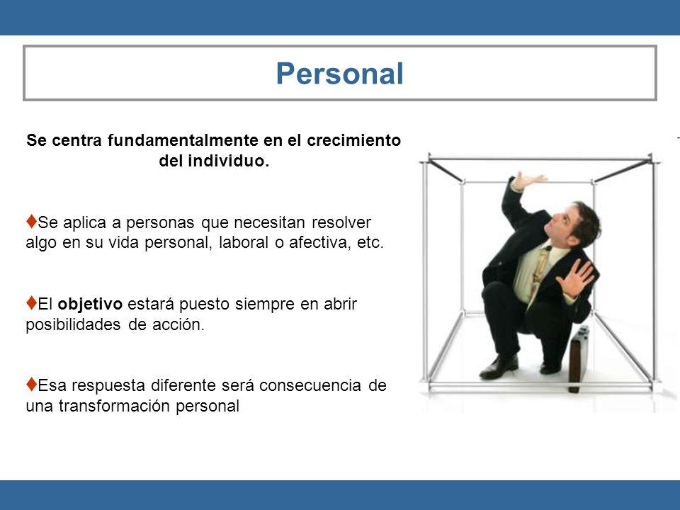 Personal Se centra fundamentalmente en el crecimiento del individuo. Se aplica a personas que necesitan resolver algo en su vida personal, laboral o a