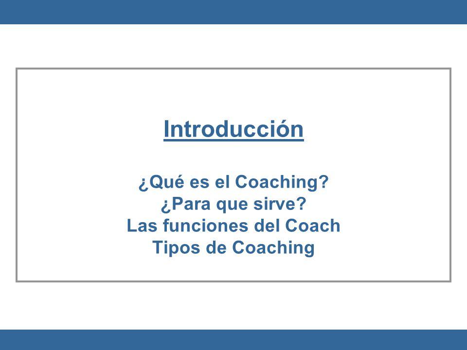 Introducción ¿Qué es el Coaching? ¿Para que sirve? Las funciones del Coach Tipos de Coaching