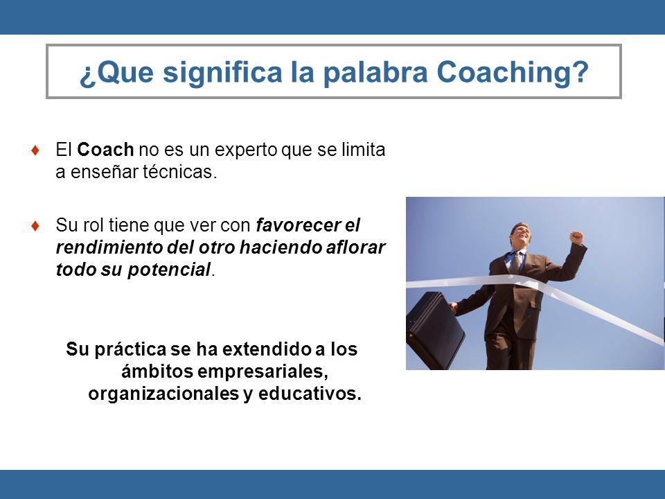 ¿Que significa la palabra Coaching? El Coach no es un experto que se limita a enseñar técnicas. Su rol tiene que ver con favorecer el rendimiento del