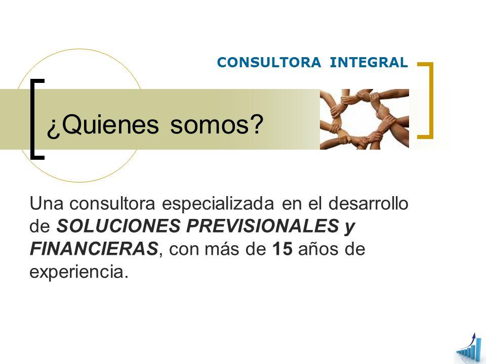 ¿Quienes somos? Una consultora especializada en el desarrollo de SOLUCIONES PREVISIONALES y FINANCIERAS, con más de 15 años de experiencia. CONSULTORA