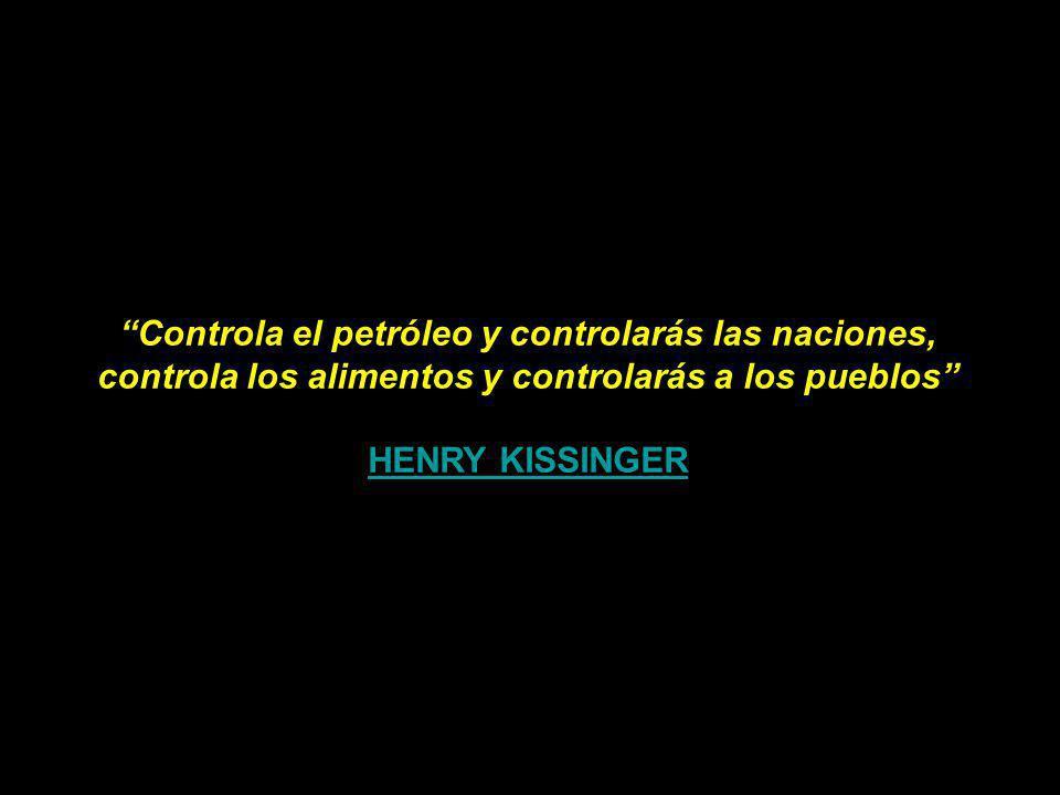Controla el petróleo y controlarás las naciones, controla los alimentos y controlarás a los pueblos HENRY KISSINGER