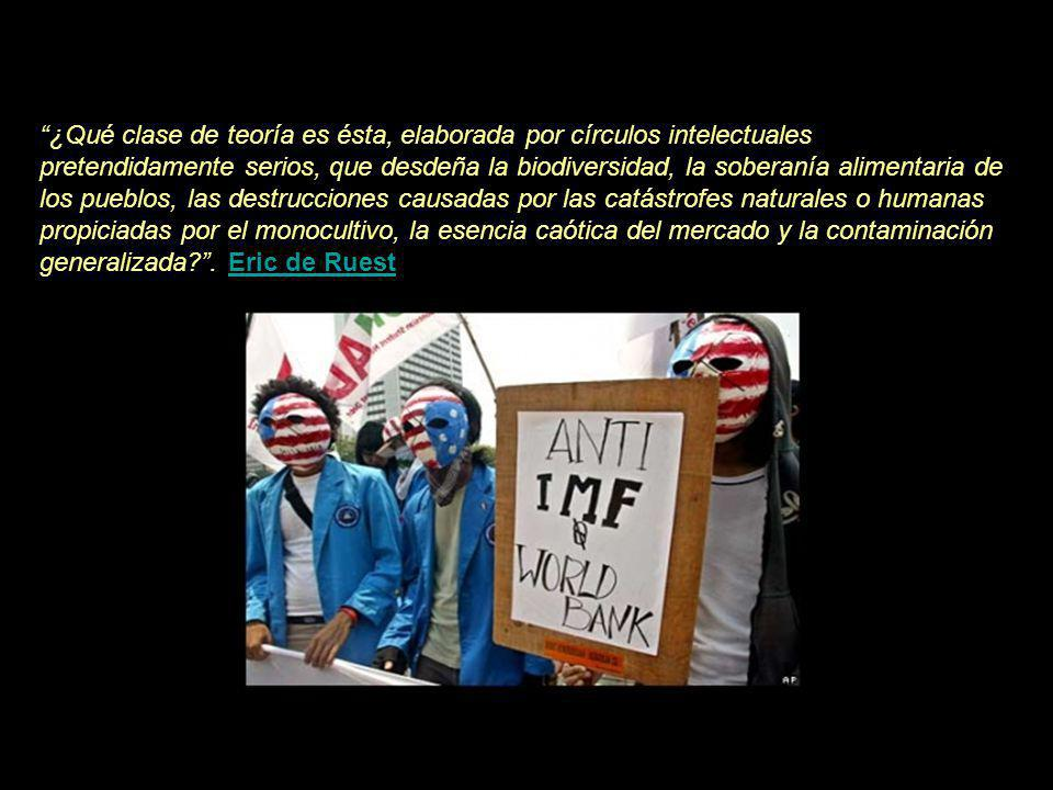 La estabilización macro-económica y los programas de ajuste estructural impuestos por el FMI y el BM a los países en desarrollo (como condición para la renegociación de su deuda externa) ha conducido a cientos de millones de personas al empobrecimiento… La píldora económica del FMI / BM no es la solución sino en gran parte, la causa del hambre en los países en vías de desarrollo.