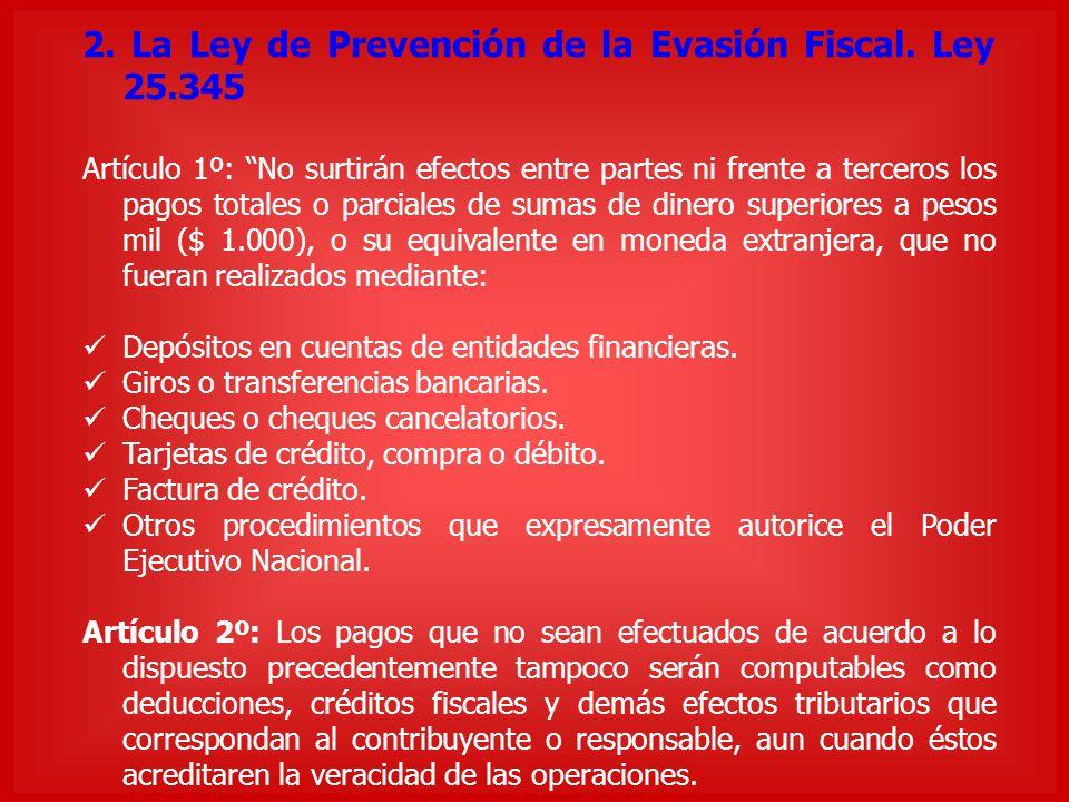2. La Ley de Prevención de la Evasión Fiscal. Ley 25.345 Artículo 1º: No surtirán efectos entre partes ni frente a terceros los pagos totales o parcia