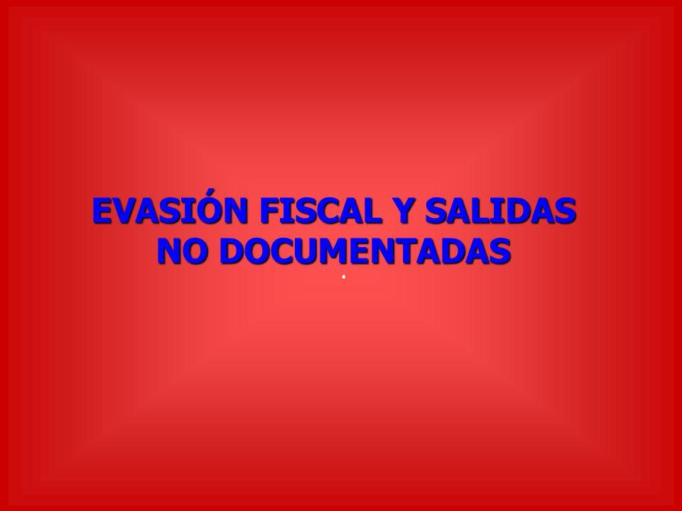 EVASIÓN FISCAL Y SALIDAS NO DOCUMENTADAS.