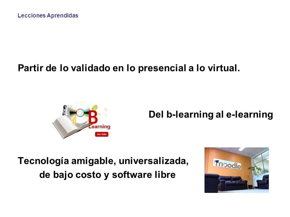 Lecciones Aprendidas Partir de lo validado en lo presencial a lo virtual. Del b-learning al e-learning Tecnología amigable, universalizada, de bajo co