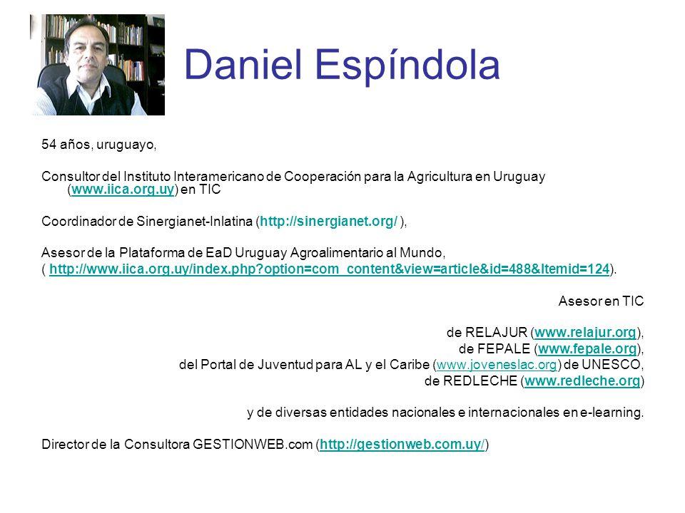Daniel Espíndola 54 años, uruguayo, Consultor del Instituto Interamericano de Cooperación para la Agricultura en Uruguay (www.iica.org.uy) en TICwww.iica.org.uy Coordinador de Sinergianet-Inlatina (http://sinergianet.org/ ), Asesor de la Plataforma de EaD Uruguay Agroalimentario al Mundo, ( http://www.iica.org.uy/index.php option=com_content&view=article&id=488&Itemid=124).http://www.iica.org.uy/index.php option=com_content&view=article&id=488&Itemid=124 Asesor en TIC de RELAJUR (www.relajur.org),www.relajur.org de FEPALE (www.fepale.org),www.fepale.org del Portal de Juventud para AL y el Caribe (www.joveneslac.org) de UNESCO,www.joveneslac.org de REDLECHE (www.redleche.org)www.redleche.org y de diversas entidades nacionales e internacionales en e-learning.