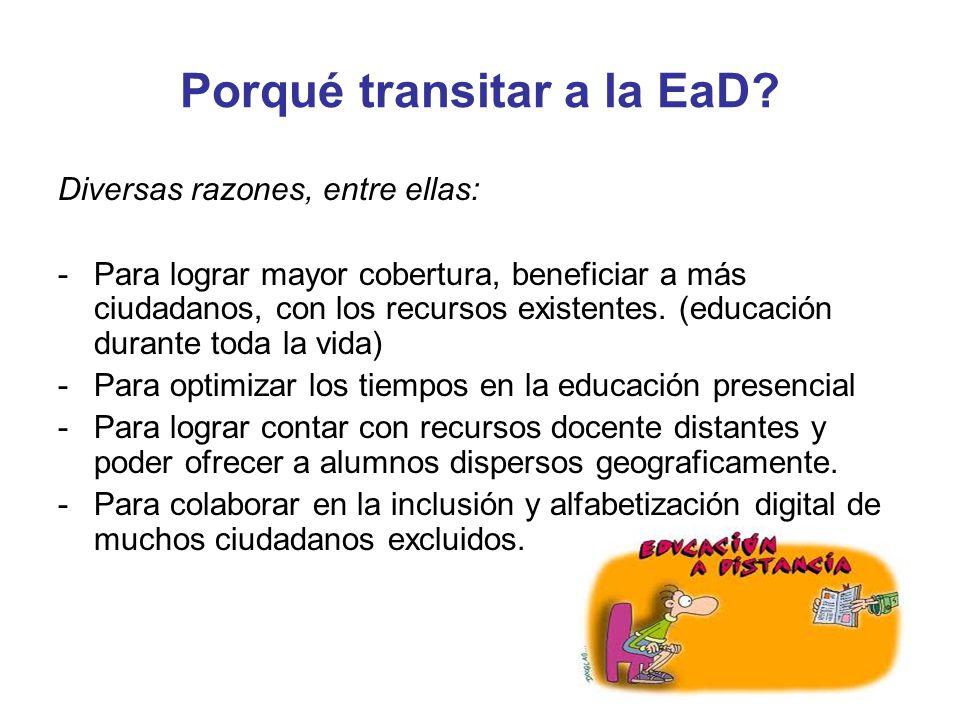 Porqué transitar a la EaD? Diversas razones, entre ellas: -Para lograr mayor cobertura, beneficiar a más ciudadanos, con los recursos existentes. (edu