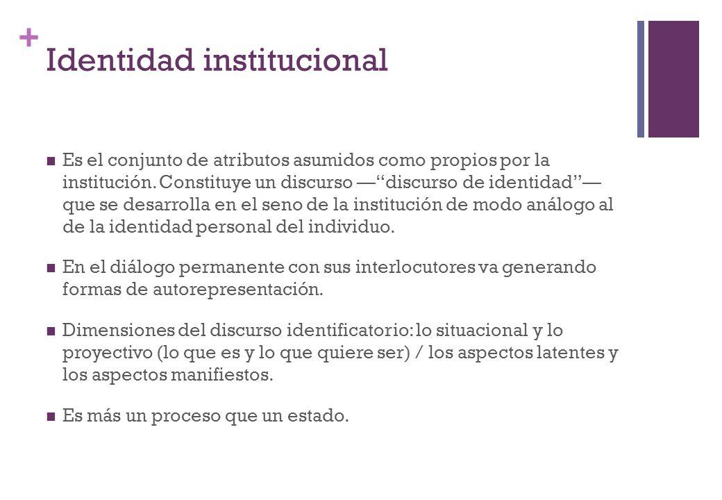 + Identidad institucional Es el conjunto de atributos asumidos como propios por la institución. Constituye un discurso discurso de identidad que se de