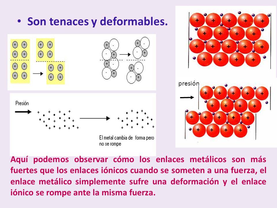 Son tenaces y deformables. Aquí podemos observar cómo los enlaces metálicos son más fuertes que los enlaces iónicos cuando se someten a una fuerza, el
