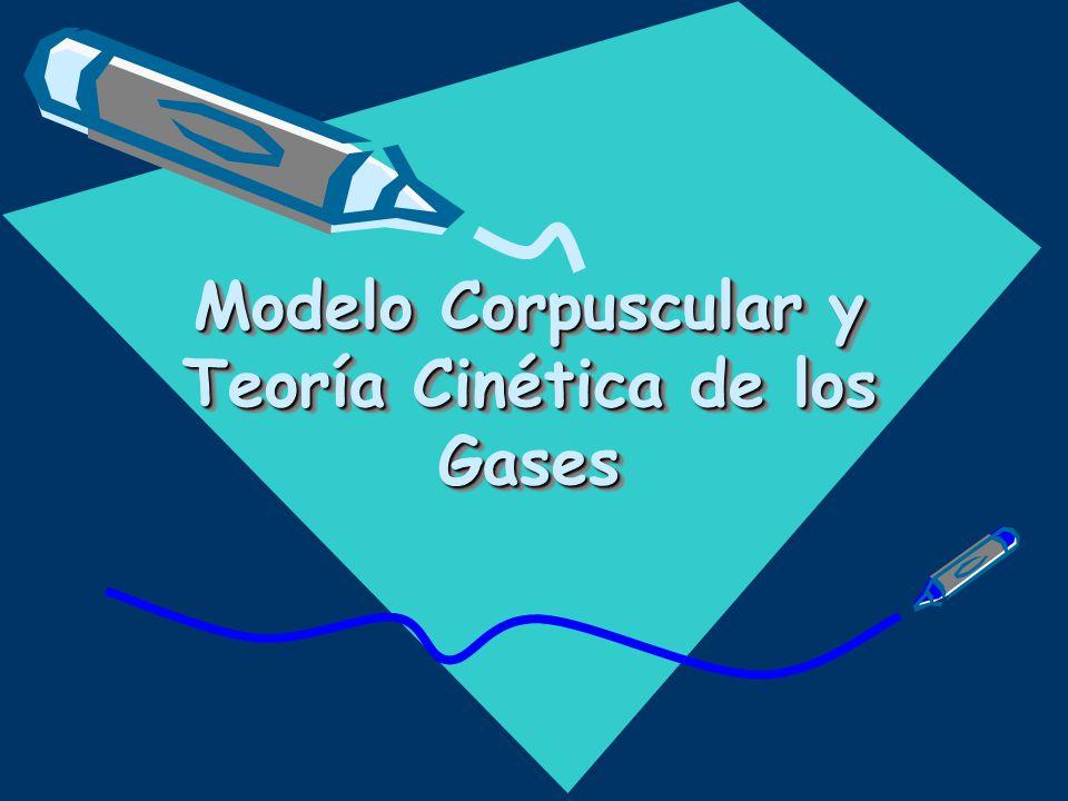Modelo Corpuscular y Teoría Cinética de los Gases Modelo Corpuscular y Teoría Cinética de los Gases