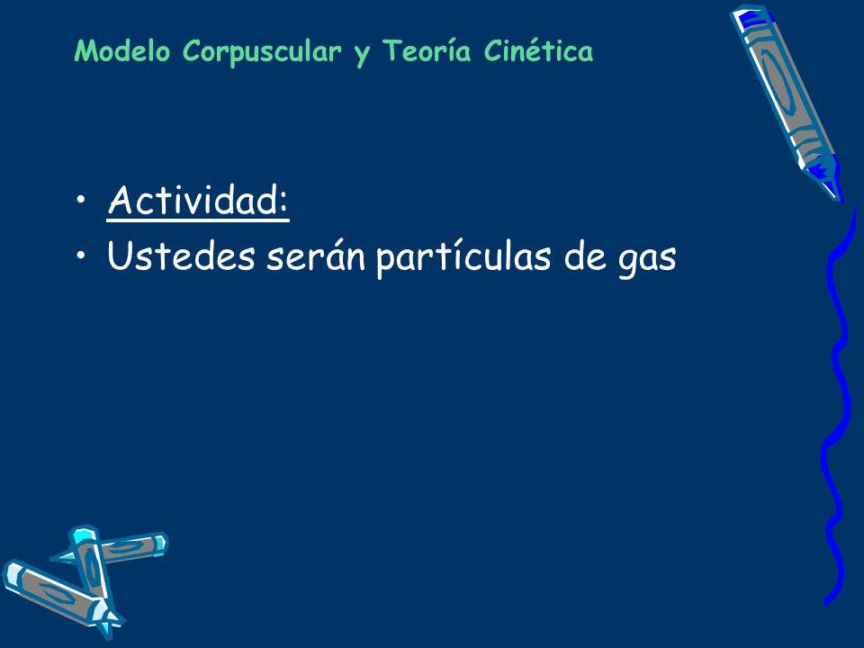 Modelo Corpuscular y Teoría Cinética Actividad: Ustedes serán partículas de gas