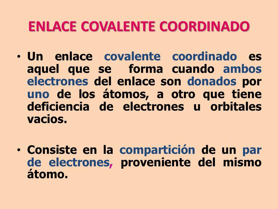 ENLACE COVALENTE COORDINADO Un enlace covalente coordinado es aquel que se forma cuando ambos electrones del enlace son donados por uno de los átomos, a otro que tiene deficiencia de electrones u orbitales vacios.