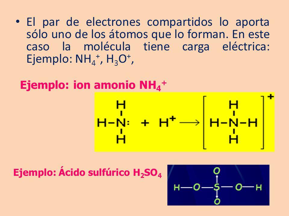 El par de electrones compartidos lo aporta sólo uno de los átomos que lo forman. En este caso la molécula tiene carga eléctrica: Ejemplo: NH 4 +, H 3