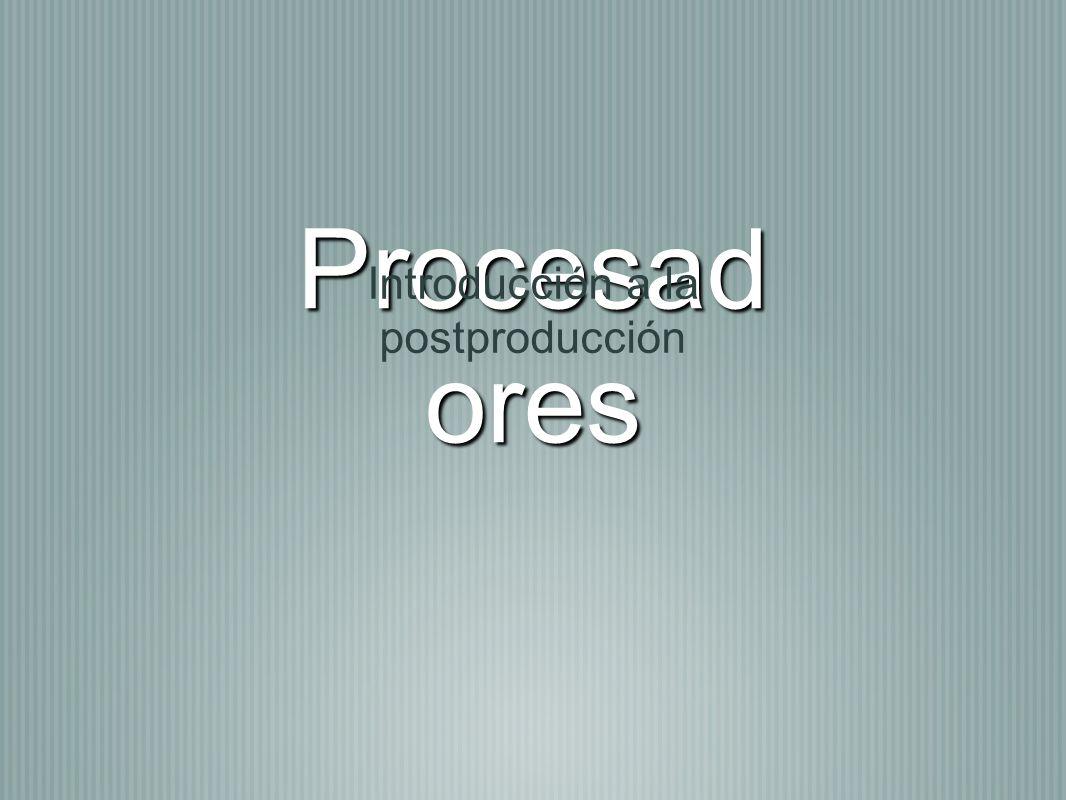 Procesad ores Introducción a la postproducción