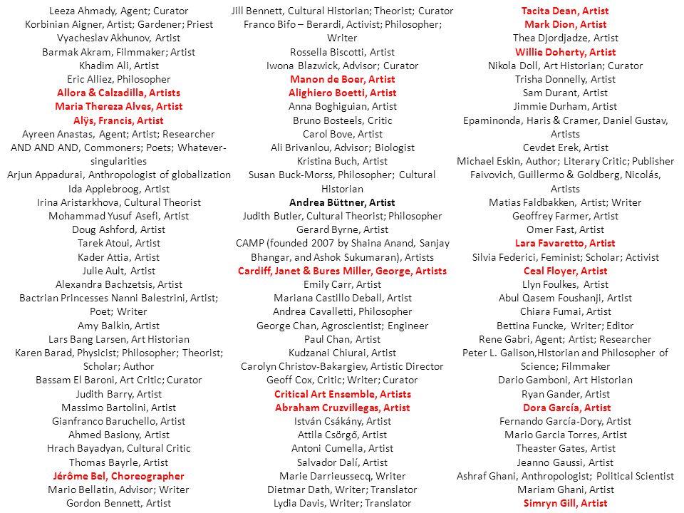 Leeza Ahmady, Agent; Curator Korbinian Aigner, Artist; Gardener; Priest Vyacheslav Akhunov, Artist Barmak Akram, Filmmaker; Artist Khadim Ali, Artist Eric Alliez, Philosopher Allora & Calzadilla, Artists Maria Thereza Alves, Artist Alÿs, Francis, Artist Ayreen Anastas, Agent; Artist; Researcher AND AND AND, Commoners; Poets; Whatever- singularities Arjun Appadurai, Anthropologist of globalization Ida Applebroog, Artist Irina Aristarkhova, Cultural Theorist Mohammad Yusuf Asefi, Artist Doug Ashford, Artist Tarek Atoui, Artist Kader Attia, Artist Julie Ault, Artist Alexandra Bachzetsis, Artist Bactrian Princesses Nanni Balestrini, Artist; Poet; Writer Amy Balkin, Artist Lars Bang Larsen, Art Historian Karen Barad, Physicist; Philosopher; Theorist; Scholar; Author Bassam El Baroni, Art Critic; Curator Judith Barry, Artist Massimo Bartolini, Artist Gianfranco Baruchello, Artist Ahmed Basiony, Artist Hrach Bayadyan, Cultural Critic Thomas Bayrle, Artist Jérôme Bel, Choreographer Mario Bellatin, Advisor; Writer Gordon Bennett, Artist Jill Bennett, Cultural Historian; Theorist; Curator Franco Bifo – Berardi, Activist; Philosopher; Writer Rossella Biscotti, Artist Iwona Blazwick, Advisor; Curator Manon de Boer, Artist Alighiero Boetti, Artist Anna Boghiguian, Artist Bruno Bosteels, Critic Carol Bove, Artist Ali Brivanlou, Advisor; Biologist Kristina Buch, Artist Susan Buck-Morss, Philosopher; Cultural Historian Andrea Büttner, Artist Judith Butler, Cultural Theorist; Philosopher Gerard Byrne, Artist CAMP (founded 2007 by Shaina Anand, Sanjay Bhangar, and Ashok Sukumaran), Artists Cardiff, Janet & Bures Miller, George, Artists Emily Carr, Artist Mariana Castillo Deball, Artist Andrea Cavalletti, Philosopher George Chan, Agroscientist; Engineer Paul Chan, Artist Kudzanai Chiurai, Artist Carolyn Christov-Bakargiev, Artistic Director Geoff Cox, Critic; Writer; Curator Critical Art Ensemble, Artists Abraham Cruzvillegas, Artist István Csákány, Artist Attila Csörgő, Artist Antoni