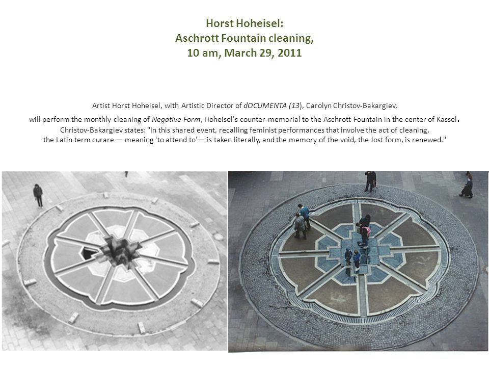 Horst Hoheisel: Aschrott Fountain cleaning, 10 am, March 29, 2011 Artist Horst Hoheisel, with Artistic Director of dOCUMENTA (13), Carolyn Christov-Bakargiev, will perform the monthly cleaning of Negative Form, Hoheisel s counter-memorial to the Aschrott Fountain in the center of Kassel.