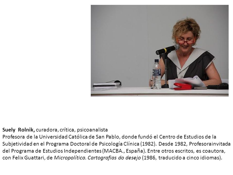 Suely Rolnik, curadora, crítica, psicoanalista Profesora de la Universidad Católica de San Pablo, donde fundó el Centro de Estudios de la Subjetividad en el Programa Doctoral de Psicología Clínica (1982).