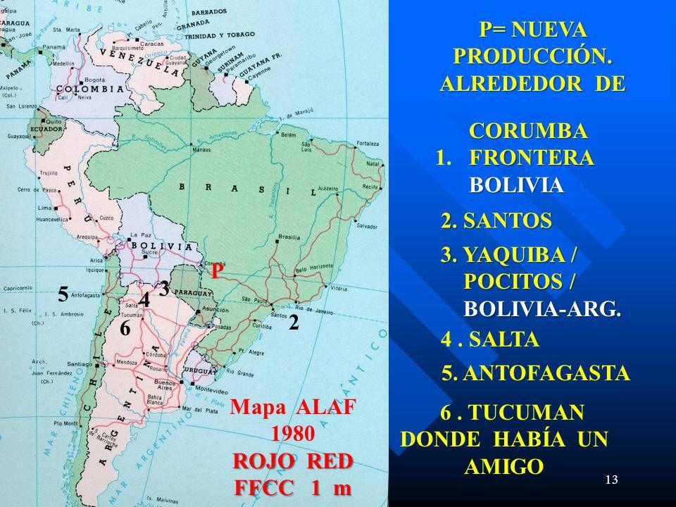 13 4 3 CORUMBA FRONTERA BOLIVIA CORUMBA 1. FRONTERA BOLIVIA 2. SANTOS 2. SANTOS 3. YAQUIBA / POCITOS / BOLIVIA-ARG. 4. SALTA P P= NUEVA PRODUCCIÓN. AL
