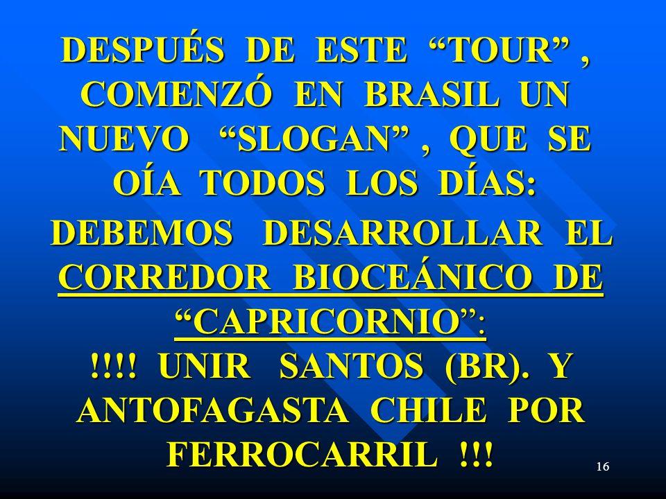 16 DESPUÉS DE ESTE TOUR, COMENZÓ EN BRASIL UN NUEVO SLOGAN, QUE SE OÍA TODOS LOS DÍAS: DEBEMOS DESARROLLAR EL CORREDOR BIOCEÁNICO DE CAPRICORNIO: !!!!