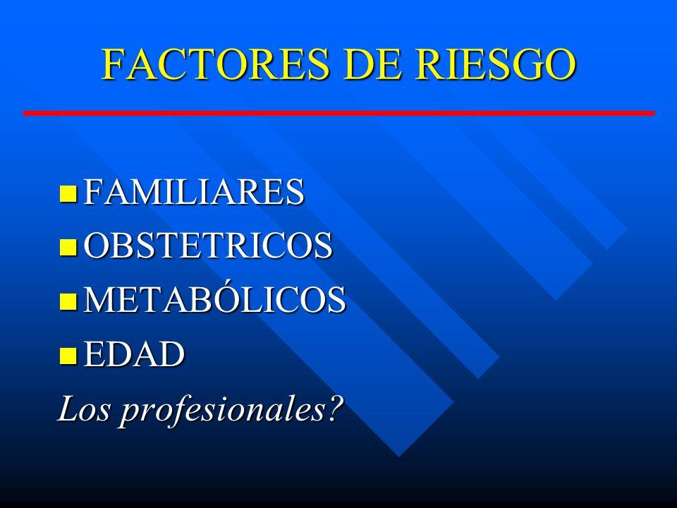 FACTORES DE RIESGO FAMILIARES FAMILIARES OBSTETRICOS OBSTETRICOS METABÓLICOS METABÓLICOS EDAD EDAD Los profesionales?