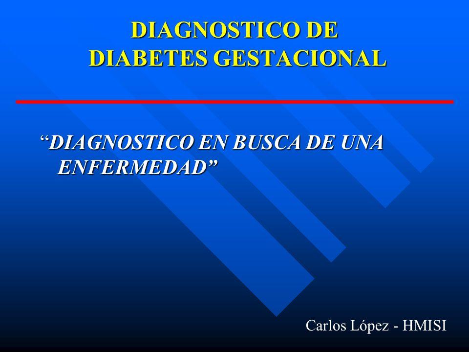 DIAGNOSTICO DE DIABETES GESTACIONAL DIAGNOSTICO EN BUSCA DE UNA ENFERMEDADDIAGNOSTICO EN BUSCA DE UNA ENFERMEDAD Carlos López - HMISI