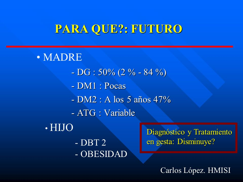 PARA QUE?: FUTURO - DG : 50% (2 % - 84 %) - DM1 : Pocas - DM2 : A los 5 años 47% - ATG : Variable Carlos López.